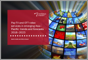 Pay-TV and OTT Video Services in Emerging Asia-Pacific: Trends and Forecasts 2018-2023