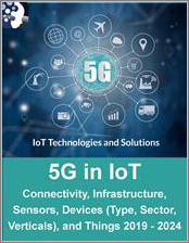 5G in IoT by Connectivity, Infrastructure, Sensors, Devices (Type, Sector, Verticals) and Things 2019 - 2024