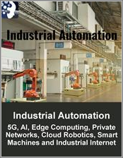 Industrial Automation Market: 5G, AI, Edge Computing, Private Networks, Cloud Robotics, Smart Machines and Industrial Internet of Things (IIoT) 2019 - 2024