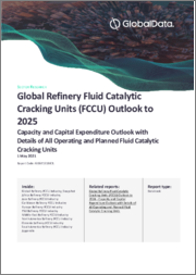 Global Refinery Fluid Catalytic Cracking Units (FCCU) Outlook to 2025 - Capacity and Capital Expenditure Outlook with Details of All Operating and Planned Fluid Catalytic Cracking Units