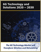 Sixth Generation Wireless Market: 6G Technology, Solutions, Applications and Services 2020 - 2030