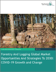 Forestry And Logging Global Market Opportunities And Strategies To 2030: COVID-19 Growth and Change