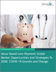 Value Based Care Payment Global Market Opportunities And Strategies To 2030: COVID-19 Growth and Change